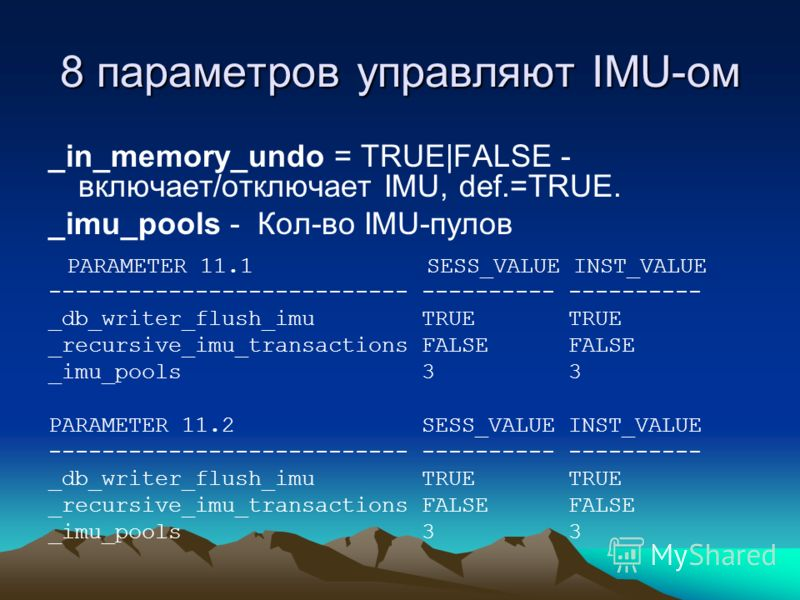 8 параметров управляют IMU-ом _in_memory_undo = TRUE|FALSE - включает/отключает IMU, def.=TRUE. _imu_pools - Кол-во IMU-пулов PARAMETER 11.1 SESS_VALUE INST_VALUE --------------------------- ---------- ---------- _db_writer_flush_imu TRUE TRUE _recur