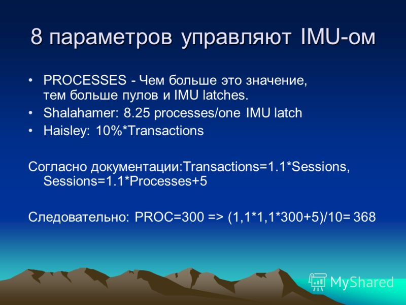 8 параметров управляют IMU-ом PROCESSES - Чем больше это значение, тем больше пулов и IMU latches. Shalahamer: 8.25 processes/one IMU latch Haisley: 10%*Transactions Cогласно документации:Transactions=1.1*Sessions, Sessions=1.1*Processes+5 Следовател