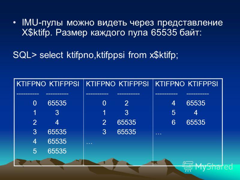 IMU-пулы можно видеть через представление X$ktifp. Размер каждого пула 65535 байт: SQL> select ktifpno,ktifppsi from x$ktifp; KTIFPNO KTIFPPSI ---------- 0 65535 1 3 2 4 3 65535 4 65535 5 65535 KTIFPNO KTIFPPSI ---------- 0 2 1 3 2 65535 3 65535 … KT