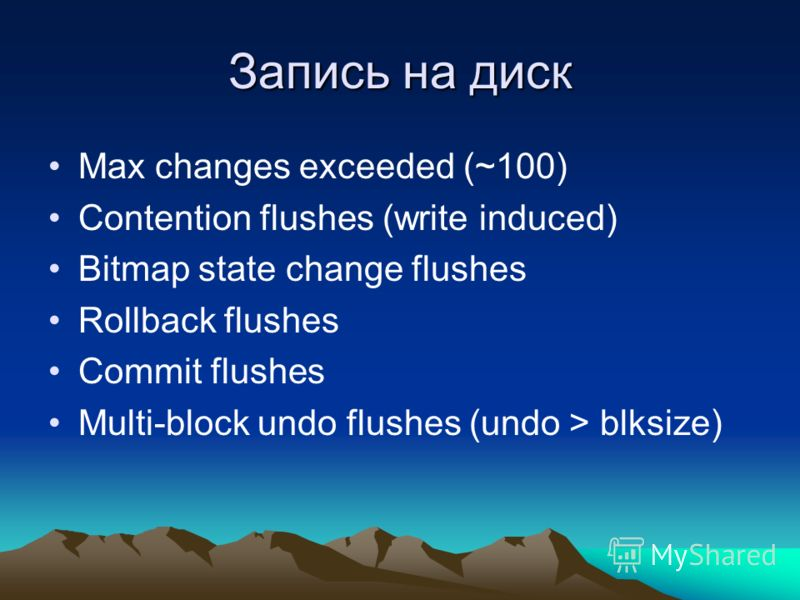 Запись на диск Max changes exceeded (~100) Contention flushes (write induced) Bitmap state change flushes Rollback flushes Commit flushes Multi-block undo flushes (undo > blksize)