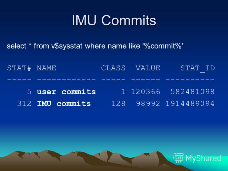 IMU Commits select * from v$sysstat where name like '%commit%' STAT# NAME CLASS VALUE STAT_ID ----- ------------ ----- ------ ---------- 5 user commits 1 120366 582481098 312 IMU commits 128 98992 1914489094