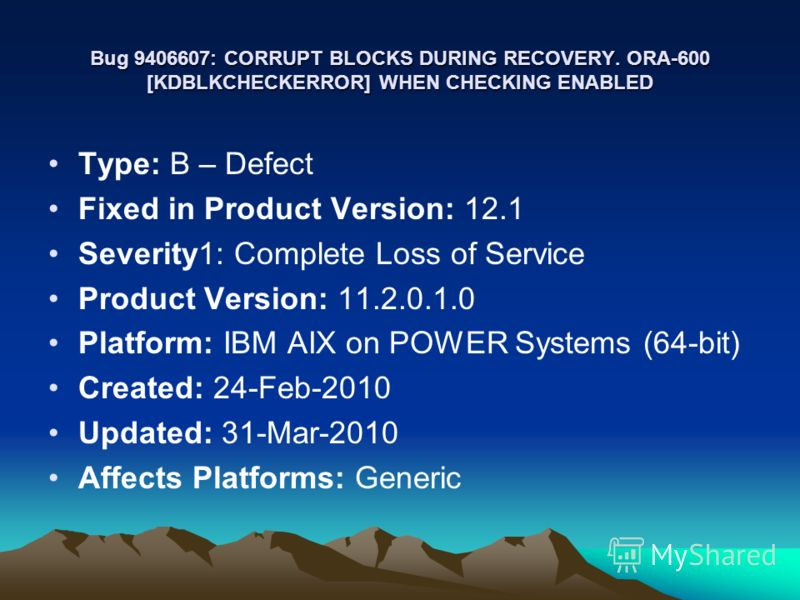 Bug 9406607: CORRUPT BLOCKS DURING RECOVERY. ORA-600 [KDBLKCHECKERROR] WHEN CHECKING ENABLED Type: B – Defect Fixed in Product Version: 12.1 Severity1: Complete Loss of Service Product Version: 11.2.0.1.0 Platform: IBM AIX on POWER Systems (64-bit) C