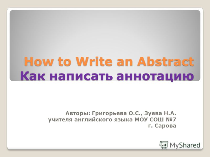 How to Write an Abstract Как написать аннотацию Авторы: Григорьева О.С., Зуева Н.А. учителя английского языка МОУ СОШ 7 г. Сарова