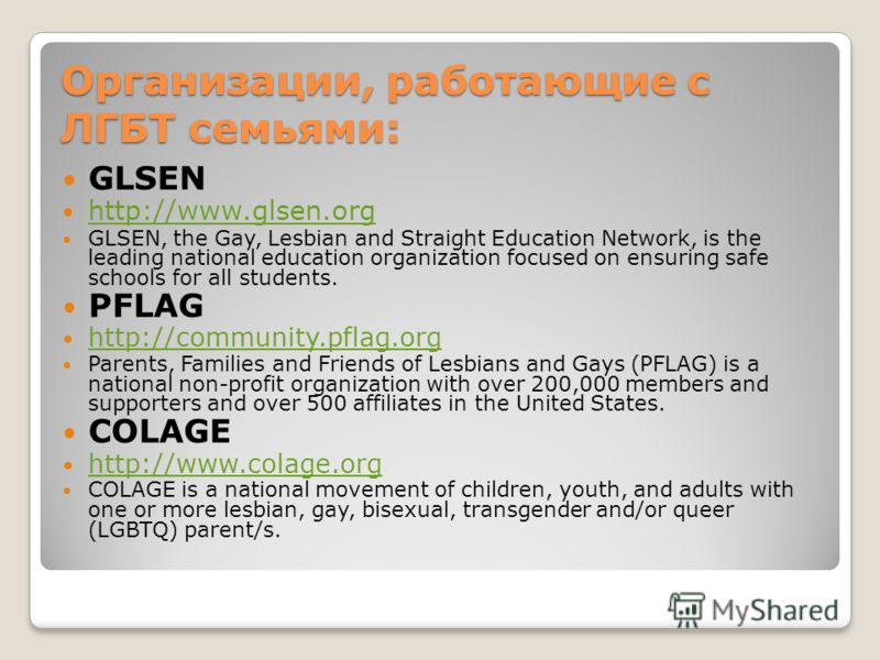Организации, работающие с ЛГБТ семьями: GLSEN http://www.glsen.org GLSEN, the Gay, Lesbian and Straight Education Network, is the leading national education organization focused on ensuring safe schools for all students. PFLAG http://community.pflag.