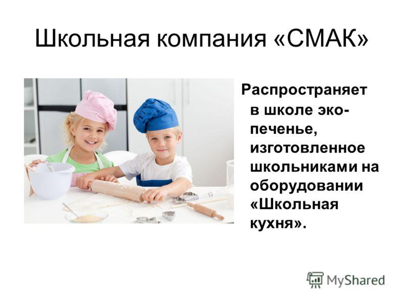 Школьная компания «СМАК» Распространяет в школе эко- печенье, изготовленное школьниками на оборудовании «Школьная кухня».