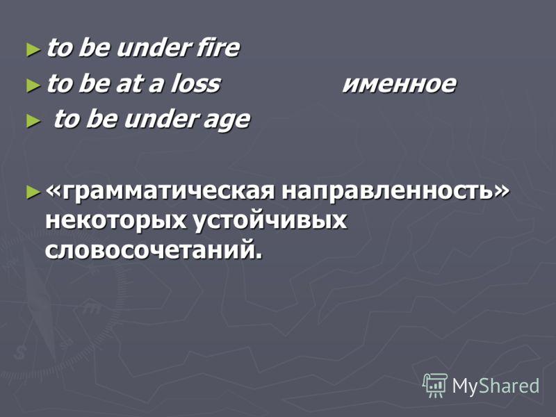 to be under fire to be under fire to be at a loss именное to be at a loss именное to be under age to be under age «грамматическая направленность» некоторых устойчивых словосочетаний. «грамматическая направленность» некоторых устойчивых словосочетаний