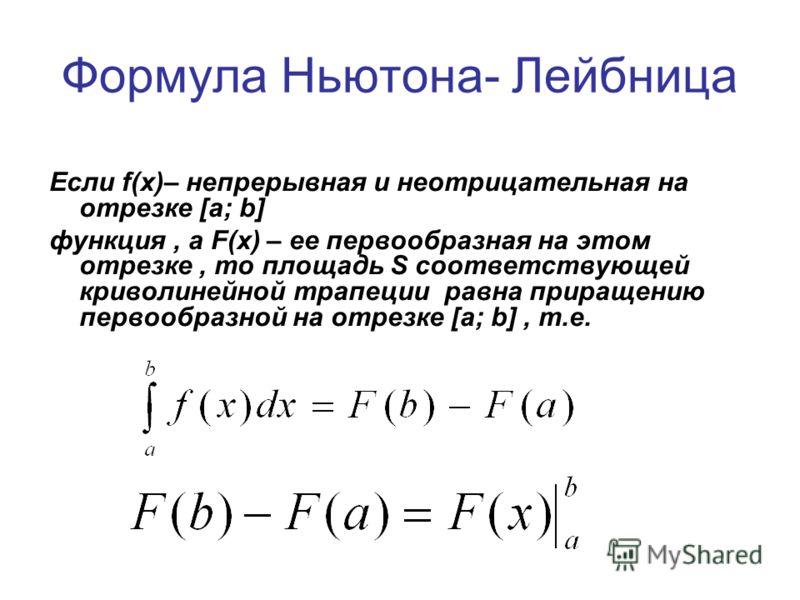 Формула Ньютона- Лейбница Если f(х)– непрерывная и неотрицательная на отрезке [a; b] функция, а F(х) – ее первообразная на этом отрезке, то площадь S соответствующей криволинейной трапеции равна приращению первообразной на отрезке [a; b], т.е.