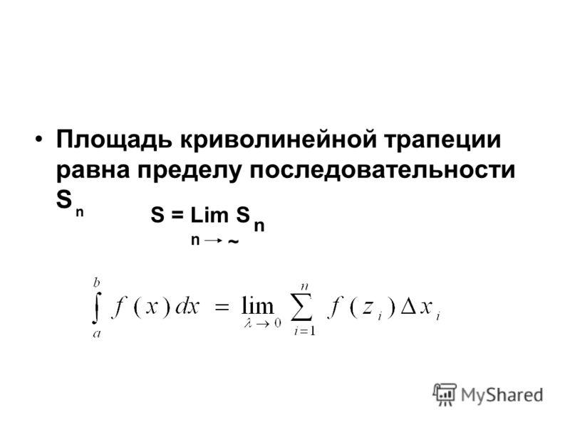 Площадь криволинейной трапеции равна пределу последовательности S n S = Lim S n n ~