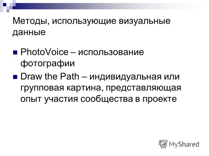 Методы, использующие визуальные данные PhotoVoice – использование фотографии Draw the Path – индивидуальная или групповая картина, представляющая опыт участия сообщества в проекте