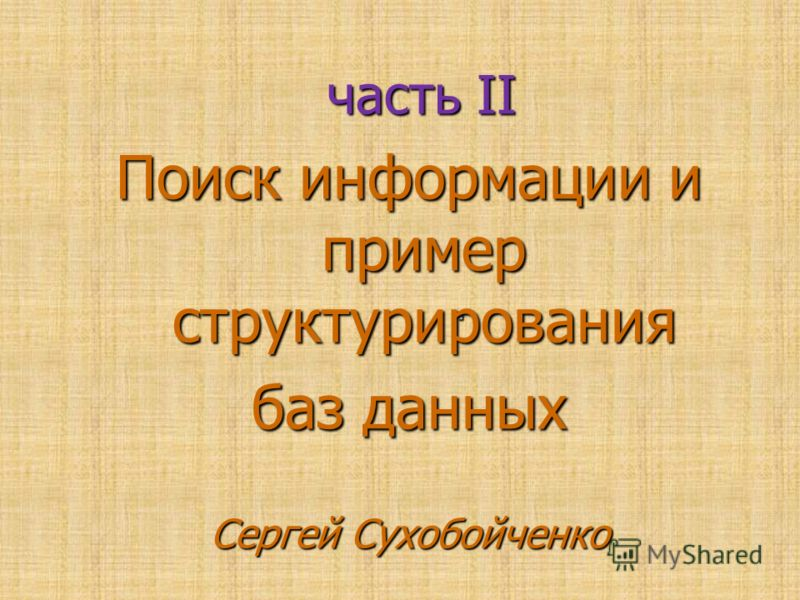 . часть ІІ часть ІІ Поиск информации и пример структурирования баз данных Сергей Сухобойченко