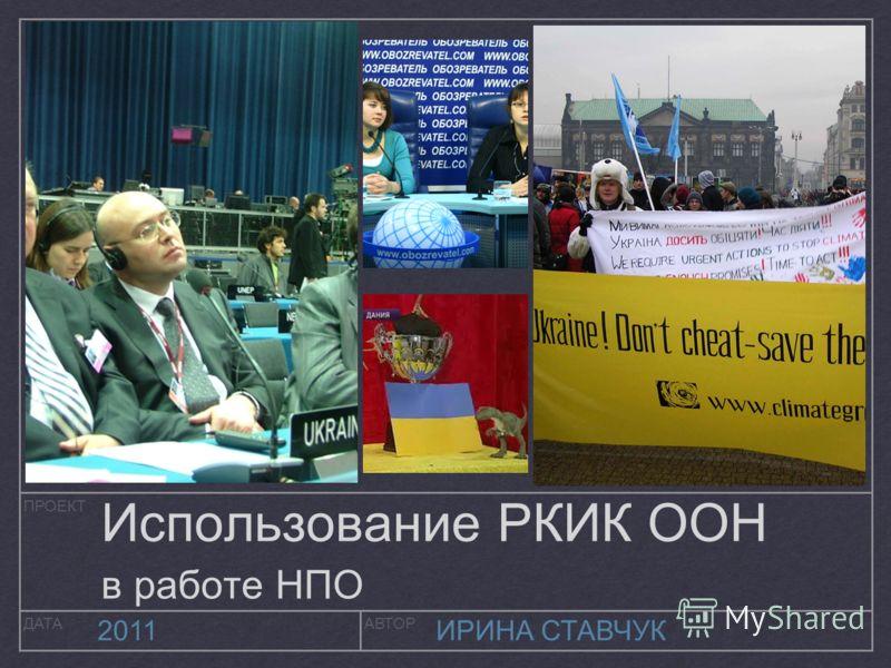 ПРОЕКТ ДАТААВТОР 2011ИРИНА СТАВЧУК Использование РКИК ООН в работе НПО