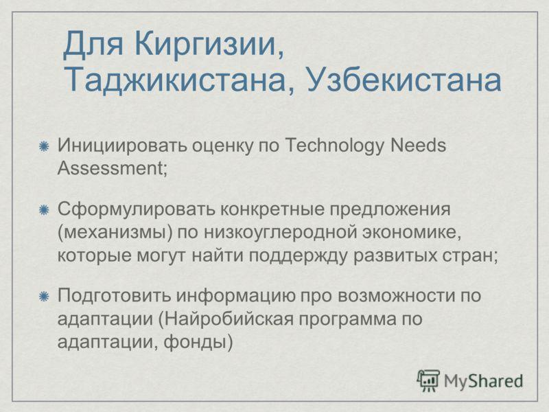Для Киргизии, Таджикистана, Узбекистана Инициировать оценку по Technology Needs Assessment; Сформулировать конкретные предложения (механизмы) по низкоуглеродной экономике, которые могут найти поддержду развитых стран; Подготовить информацию про возмо