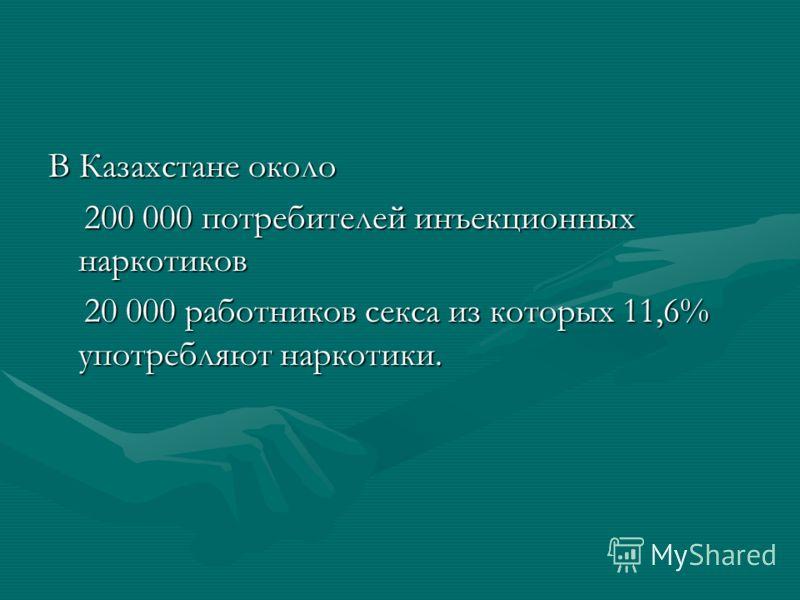 В Казахстане около 200 000 потребителей инъекционных наркотиков 200 000 потребителей инъекционных наркотиков 20 000 работников секса из которых 11,6% употребляют наркотики. 20 000 работников секса из которых 11,6% употребляют наркотики.