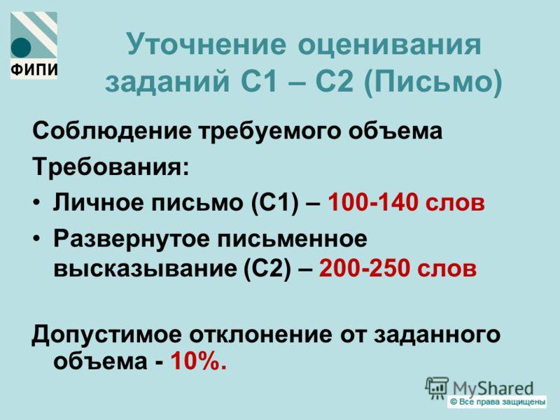 Уточнение оценивания заданий С1 – С2 (Письмо) Соблюдение требуемого объема Требования: Личное письмо (С1) – 100-140 слов Развернутое письменное высказывание (С2) – 200-250 слов Допустимое отклонение от заданного объема - 10%.