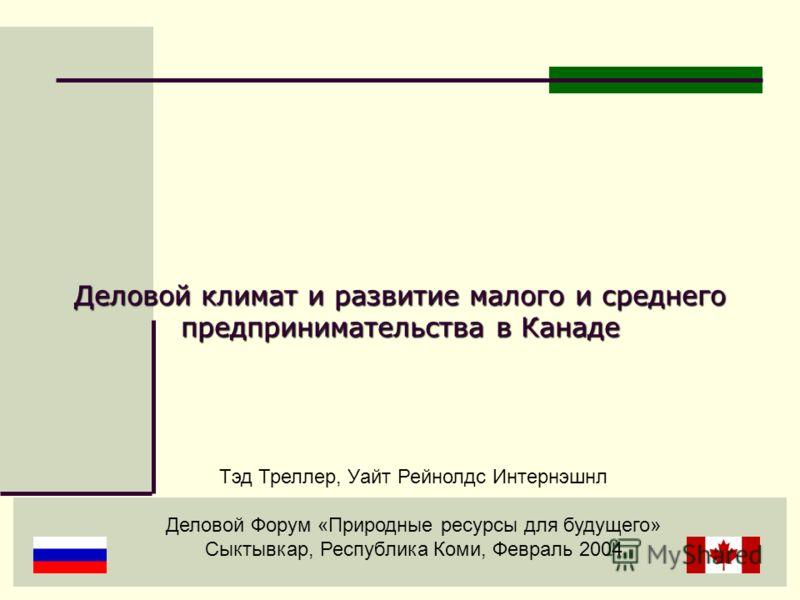 Тэд Треллер, Уайт Рейнолдс Интернэшнл Деловой Форум «Природные ресурсы для будущего» Сыктывкар, Республика Коми, Февраль 2004 Деловой климат и развитие малого и среднего предпринимательства в Канаде