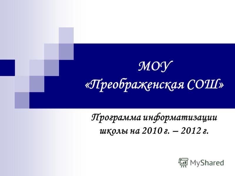 МОУ «Преображенская СОШ» Программа информатизации школы на 2010 г. – 2012 г.