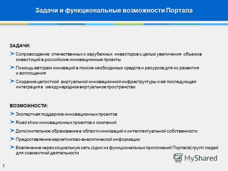 Задачи и функциональные возможности Портала 1 ЗАДАЧИ: Сопровождение отечественных и зарубежных инвесторов с целью увеличения объемов инвестиций в российские инновационные проекты Помощь авторам инноваций в поиске необходимых средств и ресурсов для их