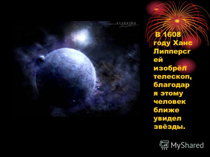 В 1608 году Ханс Липперсг ей изобрёл телескоп, благодар я этому человек ближе увидел звёзды.