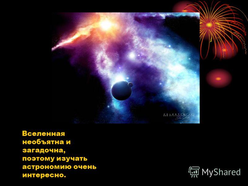 Вселенная необъятна и загадочна, поэтому изучать астрономию очень интересно.