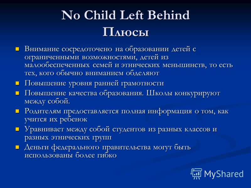 No Child Left Behind Плюсы Внимание сосредоточено на образовании детей с ограниченными возможностями, детей из малообеспеченных семей и этнических меньшинств, то есть тех, кого обычно вниманием обделяют Внимание сосредоточено на образовании детей с о