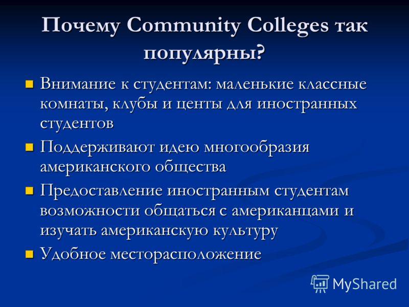 Почему Community Colleges так популярны? Внимание к студентам: маленькие классные комнаты, клубы и центы для иностранных студентов Внимание к студентам: маленькие классные комнаты, клубы и центы для иностранных студентов Поддерживают идею многообрази