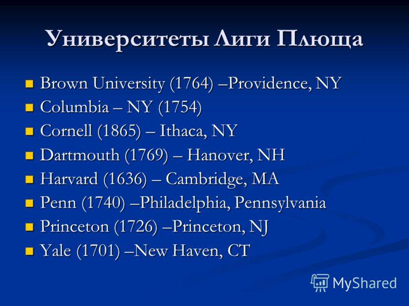 Университеты Лиги Плюща Brown University (1764) –Providence, NY Brown University (1764) –Providence, NY Columbia – NY (1754) Columbia – NY (1754) Cornell (1865) – Ithaca, NY Cornell (1865) – Ithaca, NY Dartmouth (1769) – Hanover, NH Dartmouth (1769)