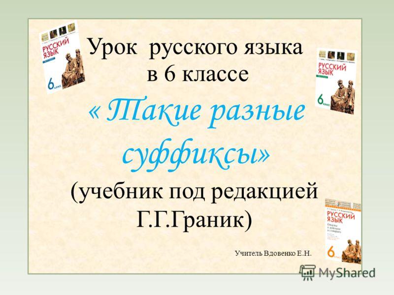Урок русского языка в 6 классе « Такие разные суффиксы» (учебник под редакцией Г.Г.Граник) Учитель Вдовенко Е.Н.