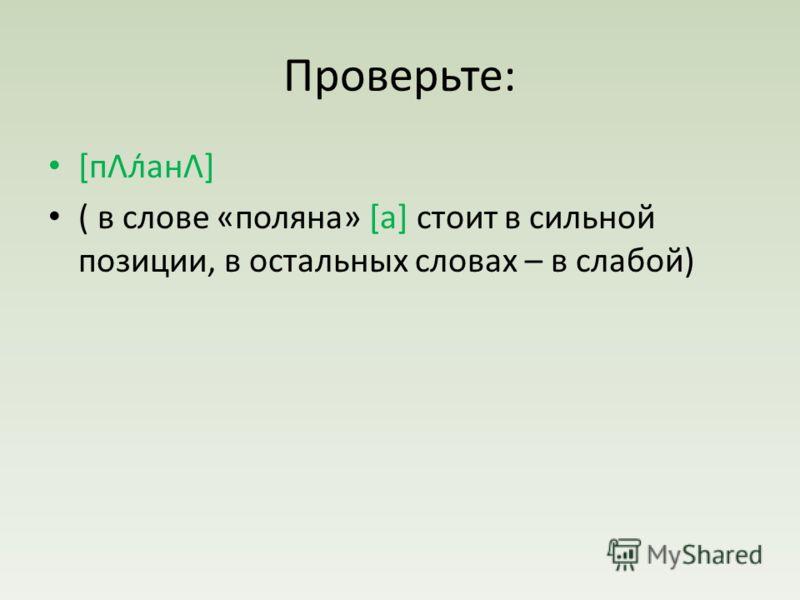 Проверьте: [пΛл̒анΛ] ( в слове «поляна» [а] стоит в сильной позиции, в остальных словах – в слабой)