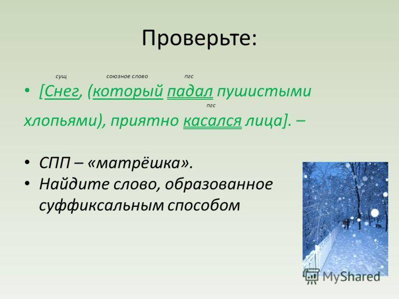 Проверьте: сущ союзное слово пгс [Снег, (который падал пушистыми пгс хлопьями), приятно касался лица]. – СПП – «матрёшка». Найдите слово, образованное суффиксальным способом