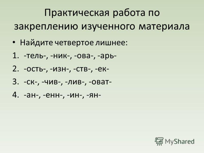 Практическая работа по закреплению изученного материала Найдите четвертое лишнее: 1.-тель-, -ник-, -ова-, -арь- 2.-ость-, -изн-, -ств-, -ек- 3.-ск-, -чив-, -лив-, -оват- 4.-ан-, -енн-, -ин-, -ян-