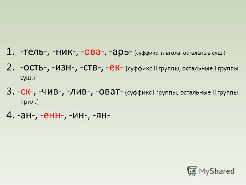 1.-тель-, -ник-, -ова-, -арь- (суффикс глагола, остальные сущ.) 2.-ость-, -изн-, -ств-, -ек- (суффикс II группы, остальные I группы сущ.) 3. -ск-, -чив-, -лив-, -оват- (суффикс I группы, остальные II группы прил.) 4. -ан-, -енн-, -ин-, -ян-