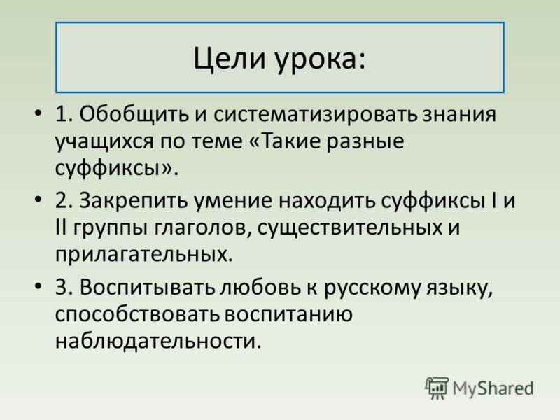 Цели урока: 1. Обобщить и систематизировать знания учащихся по теме «Такие разные суффиксы». 2. Закрепить умение находить суффиксы I и II группы глаголов, существительных и прилагательных. 3. Воспитывать любовь к русскому языку, способствовать воспит