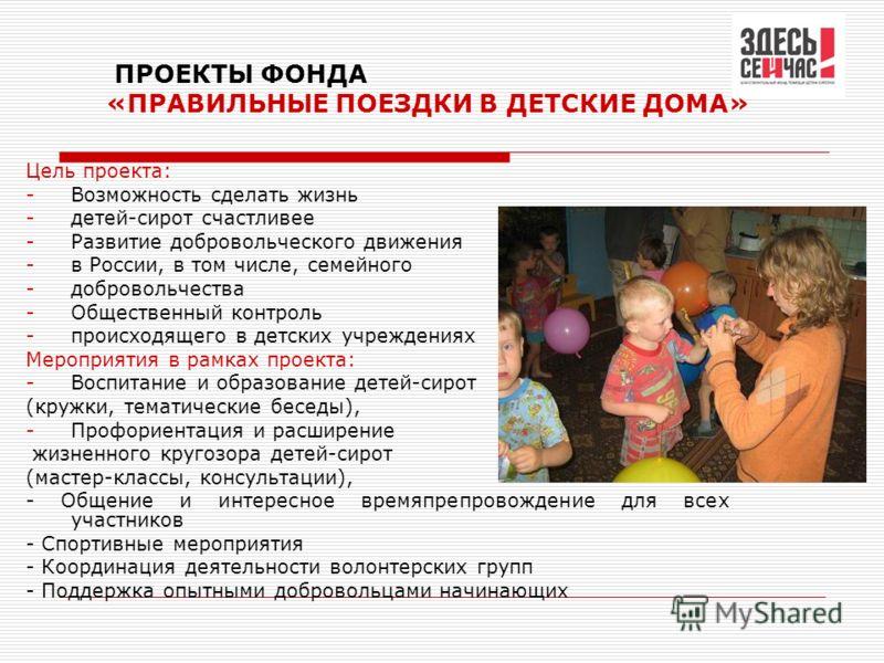 ПРОЕКТЫ ФОНДА «ПРАВИЛЬНЫЕ ПОЕЗДКИ В ДЕТСКИЕ ДОМА» Цель проекта: -Возможность сделать жизнь -детей-сирот счастливее -Развитие добровольческого движения -в России, в том числе, семейного -добровольчества -Общественный контроль -происходящего в детских