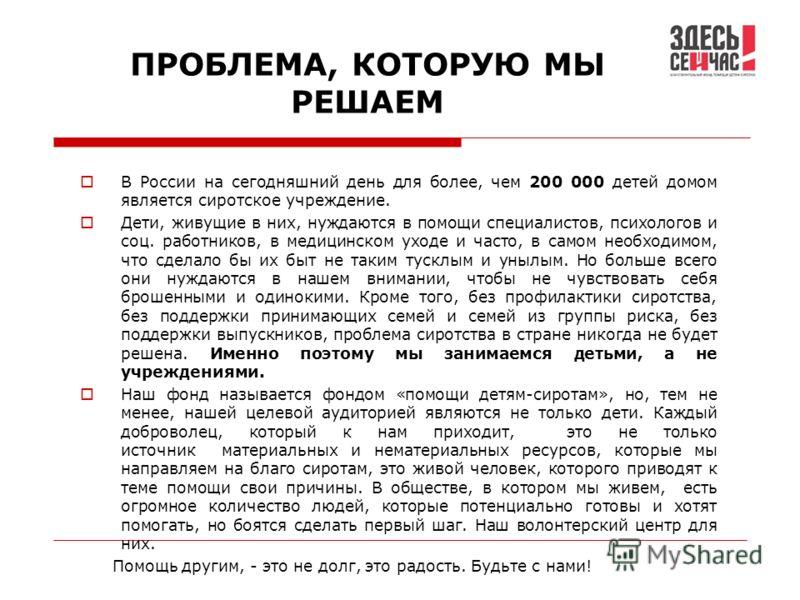 ПРОБЛЕМА, КОТОРУЮ МЫ РЕШАЕМ В России на сегодняшний день для более, чем 200 000 детей домом является сиротское учреждение. Дети, живущие в них, нуждаются в помощи специалистов, психологов и соц. работников, в медицинском уходе и часто, в самом необхо
