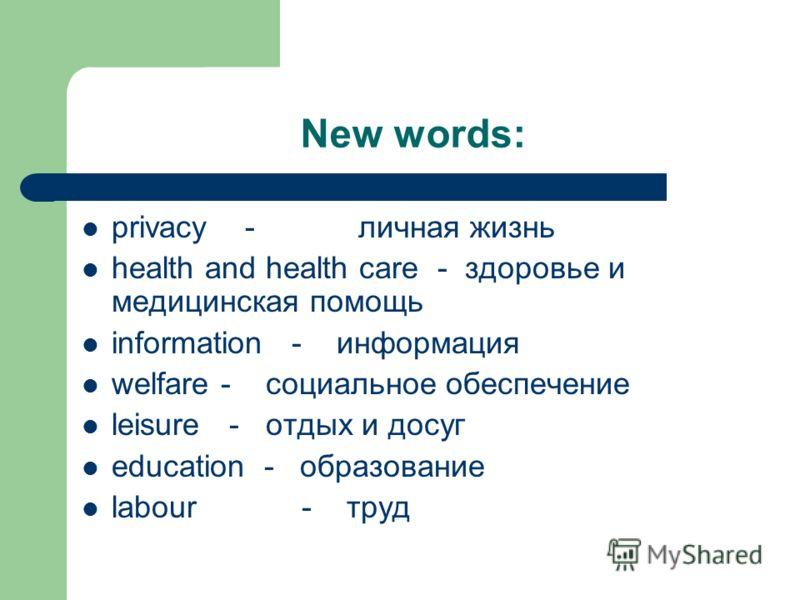 New words: privacy - личная жизнь health and health care - здоровье и медицинская помощь information - информация welfare - социальное обеспечение leisure - отдых и досуг education - образование labour - труд