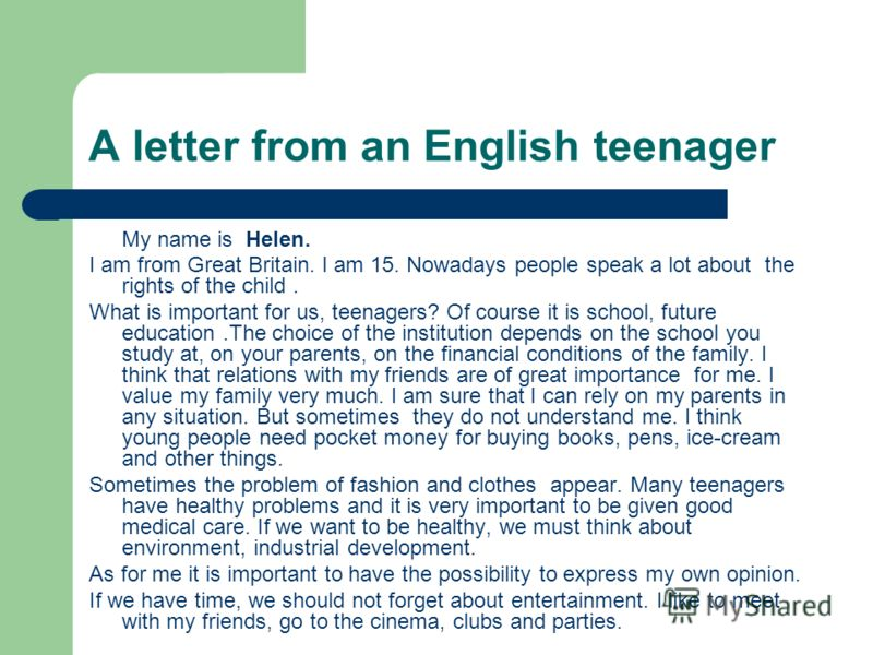 А letter from an English teenager My name is Helen. I am from Great Britain. I am 15. Nowadays people speak a lot about the rights of the child. What is important for us, teenagers? Of course it is school, future education.The choice of the instituti