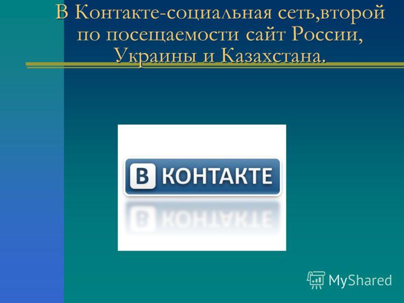 В Контакте-социальная сеть,второй по посещаемости сайт России, Украины и Казахстана.