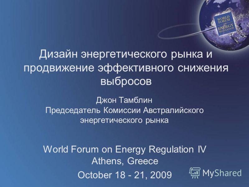 World Forum on Energy Regulation IV Athens, Greece October 18 - 21, 2009 Дизайн энергетического рынка и продвижение эффективного снижения выбросов Джон Тамблин Председатель Комиссии Австралийского энергетического рынка