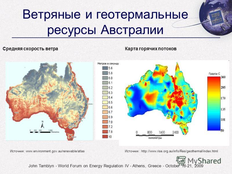 John Tamblyn - World Forum on Energy Regulation IV - Athens, Greece - October 18-21, 2009 Ветряные и геотермальные ресурсы Австралии Средняя скорость ветра Карта горячих потоков Источник: www.environment.gov.au/renewable/atlasИсточник : http://www.ri