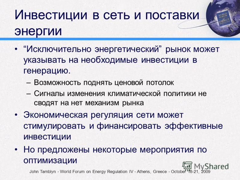 John Tamblyn - World Forum on Energy Regulation IV - Athens, Greece - October 18-21, 2009 Инвестиции в сеть и поставки энергии Исключительно энергетический рынок может указывать на необходимые инвестиции в генерацию. –Возможность поднять ценовой пото