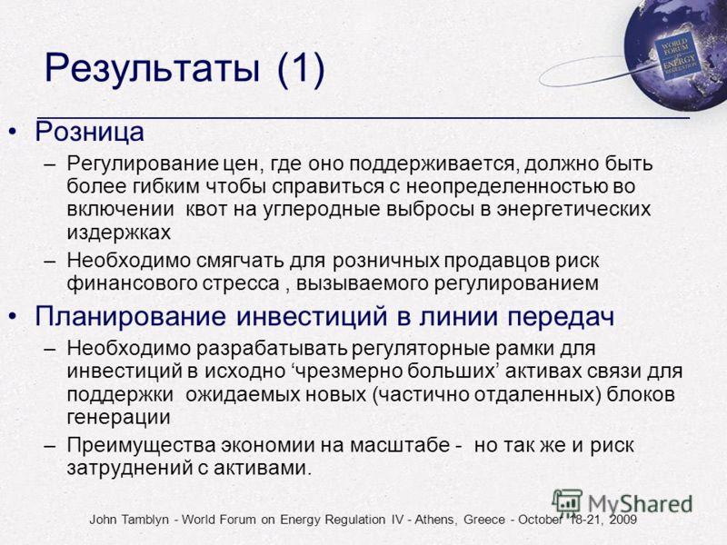 John Tamblyn - World Forum on Energy Regulation IV - Athens, Greece - October 18-21, 2009 Результаты (1) Розница –Регулирование цен, где оно поддерживается, должно быть более гибким чтобы справиться с неопределенностью во включении квот на углеродные