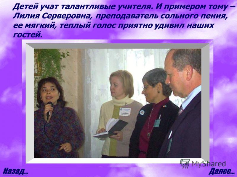 Далее…Назад… Детей учат талантливые учителя. И примером тому – Лилия Серверовна, преподаватель сольного пения, ее мягкий, теплый голос приятно удивил наших гостей.