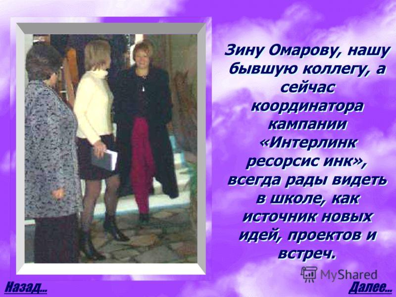 Далее…Назад… Зину Омарову, нашу бывшую коллегу, а сейчас координатора кампании «Интерлинк ресорсис инк», всегда рады видеть в школе, как источник новых идей, проектов и встреч.