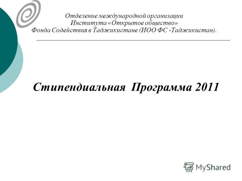 Отделение международной организации Института «Открытое общество» Фонда Содействия в Таджикистане (ИОО ФС -Таджикистан). Стипендиальная Программа 2011