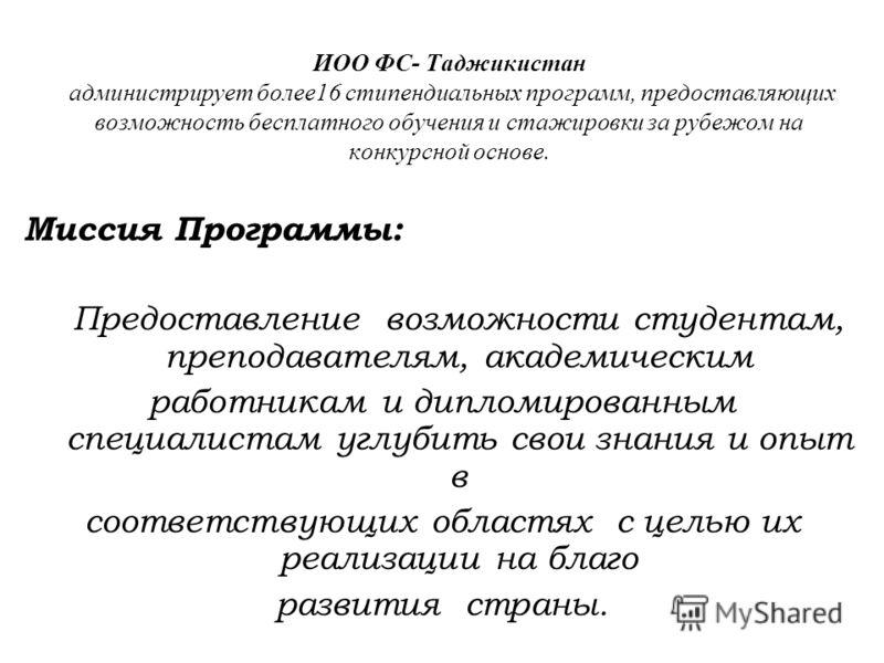 ИОО ФС- Таджикистан администрирует более16 стипендиальных программ, предоставляющих возможность бесплатного обучения и стажировки за рубежом на конкурсной основе. Миссия Программы: Предоставление возможности студентам, преподавателям, академическим р