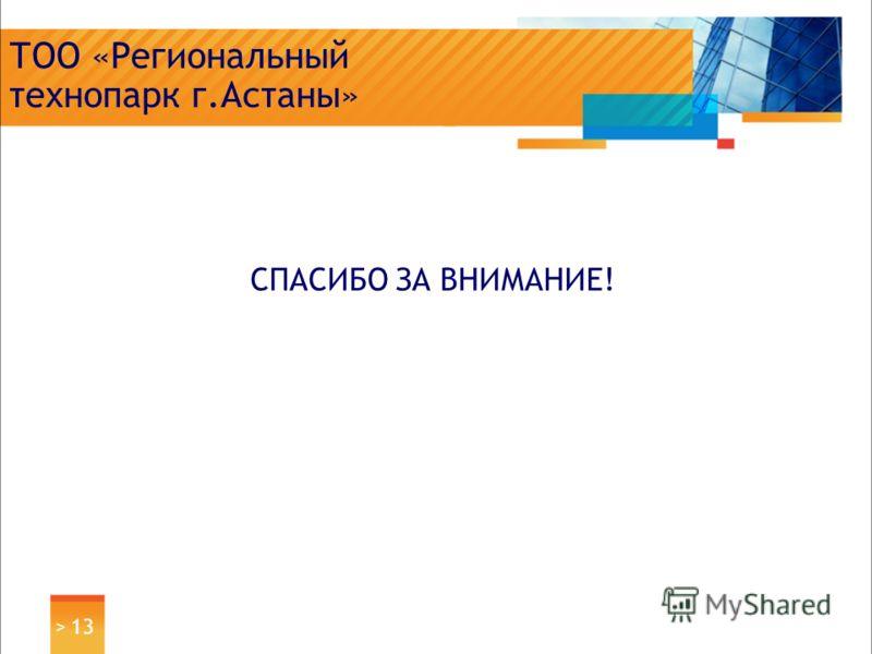 > 13 ТОО «Региональный технопарк г.Астаны» СПАСИБО ЗА ВНИМАНИЕ!