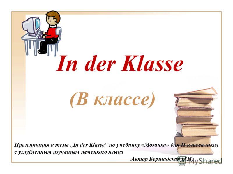 In der Klasse (В классе) Презентация к теме In der Klasse по учебнику «Мозаика» для II класса школ с углубленным изучением немецкого языка Автор Бершадская О.И.