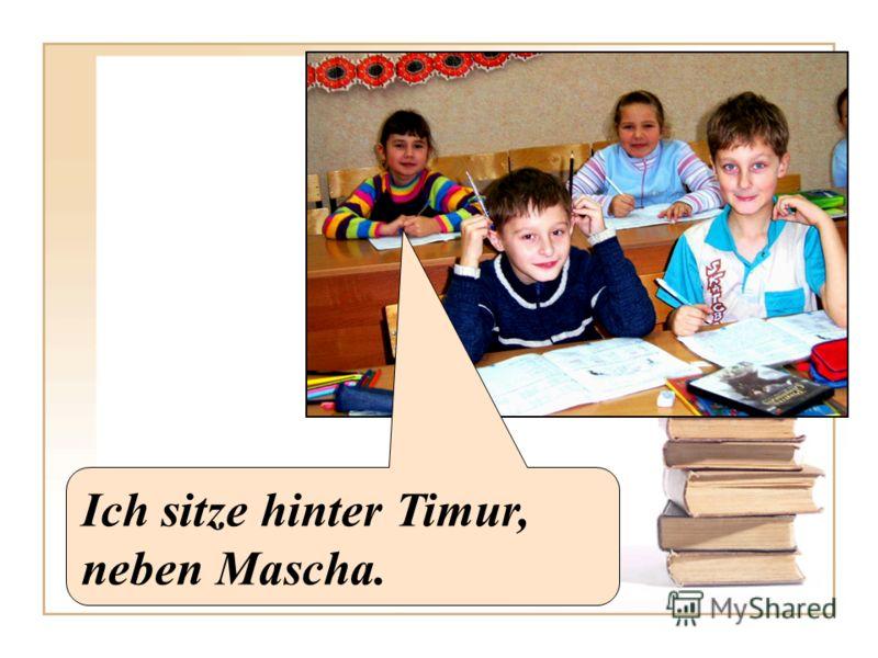 Ich sitze hinter Timur, neben Mascha.