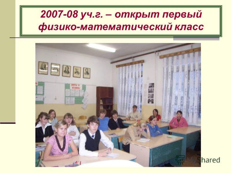 2007-08 уч.г. – открыт первый физико-математический класс