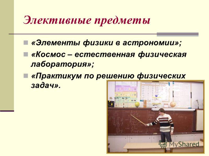Элективные предметы «Элементы физики в астрономии»; «Космос – естественная физическая лаборатория»; «Практикум по решению физических задач».